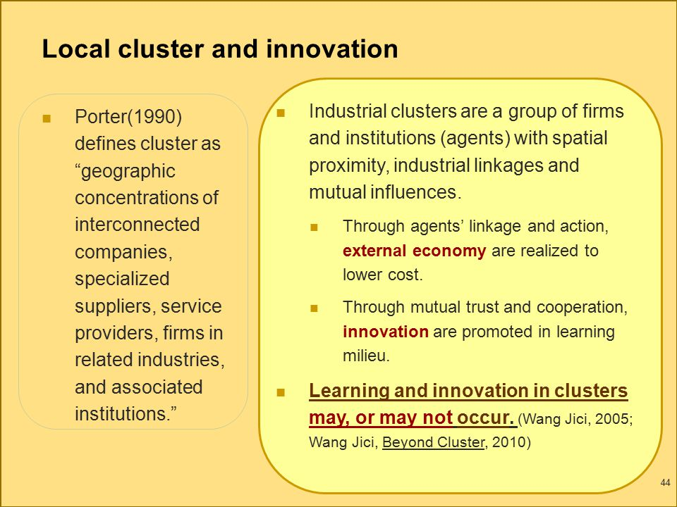 44 Local cluster and innovation Porter(1990) defines cluster as geographic concentrations of interconnected companies, specialized suppliers, service providers, firms in related industries, and associated institutions. Industrial clusters are a group of firms and institutions (agents) with spatial proximity, industrial linkages and mutual influences.