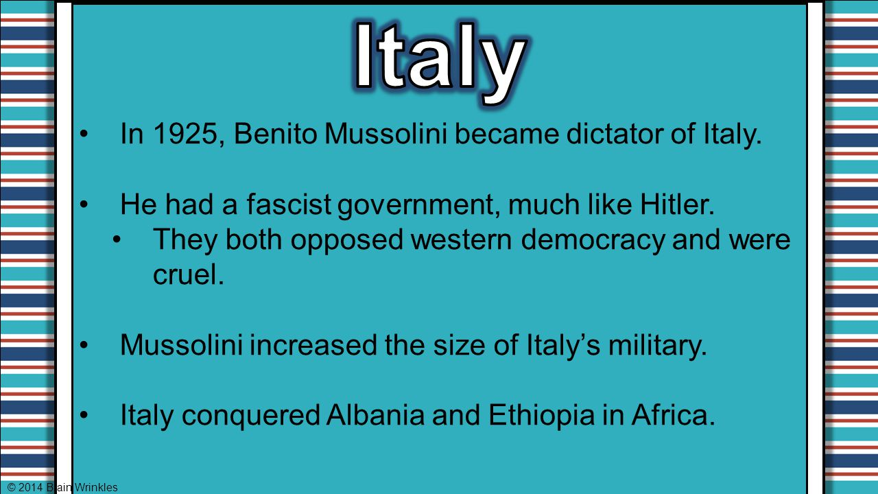 In 1925, Benito Mussolini became dictator of Italy. He had a fascist government, much like Hitler. They both opposed western democracy and were cruel.