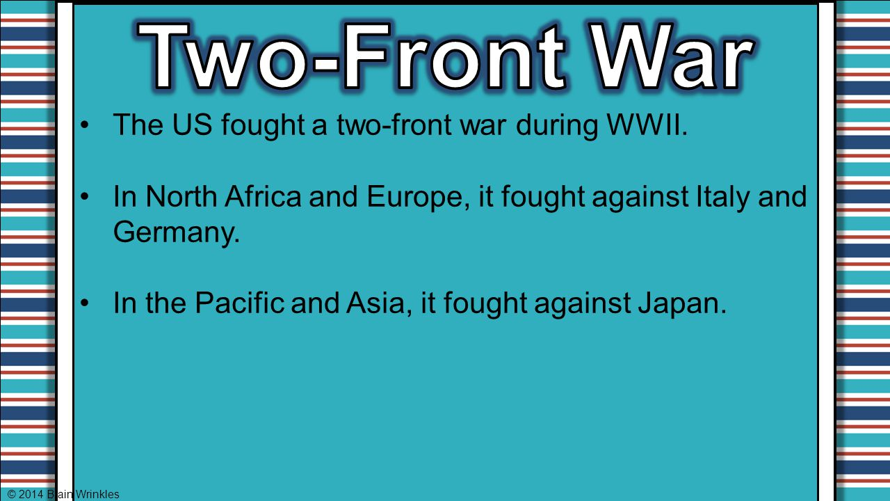 The US fought a two-front war during WWII. In North Africa and Europe, it fought against Italy and Germany. In the Pacific and Asia, it fought against