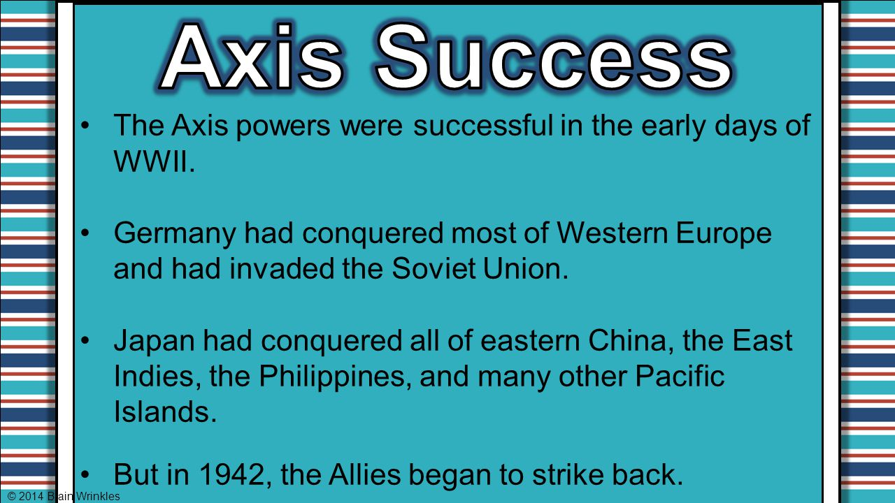 The Axis powers were successful in the early days of WWII. Germany had conquered most of Western Europe and had invaded the Soviet Union. Japan had co