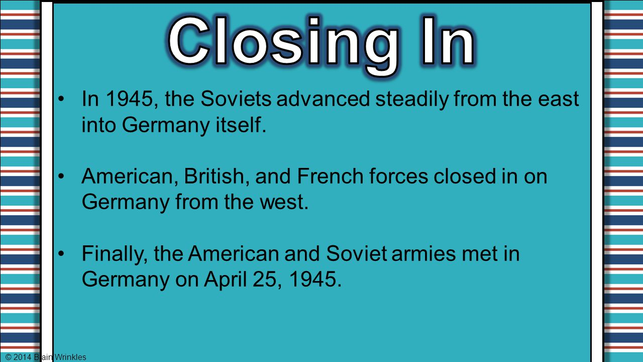 In 1945, the Soviets advanced steadily from the east into Germany itself. American, British, and French forces closed in on Germany from the west. Fin