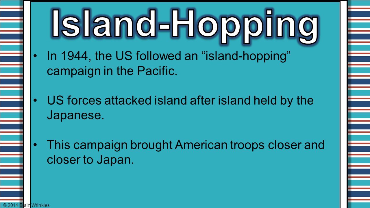 """In 1944, the US followed an """"island-hopping"""" campaign in the Pacific. US forces attacked island after island held by the Japanese. This campaign broug"""