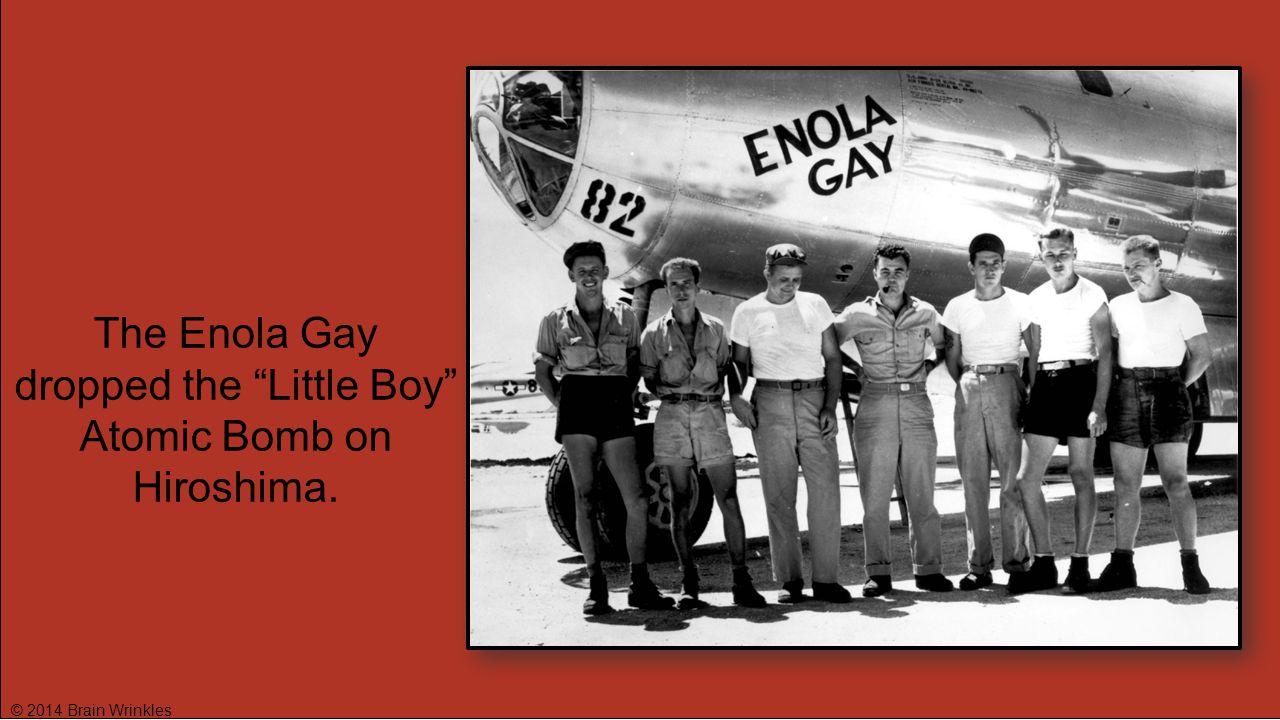"The Enola Gay dropped the ""Little Boy"" Atomic Bomb on Hiroshima."