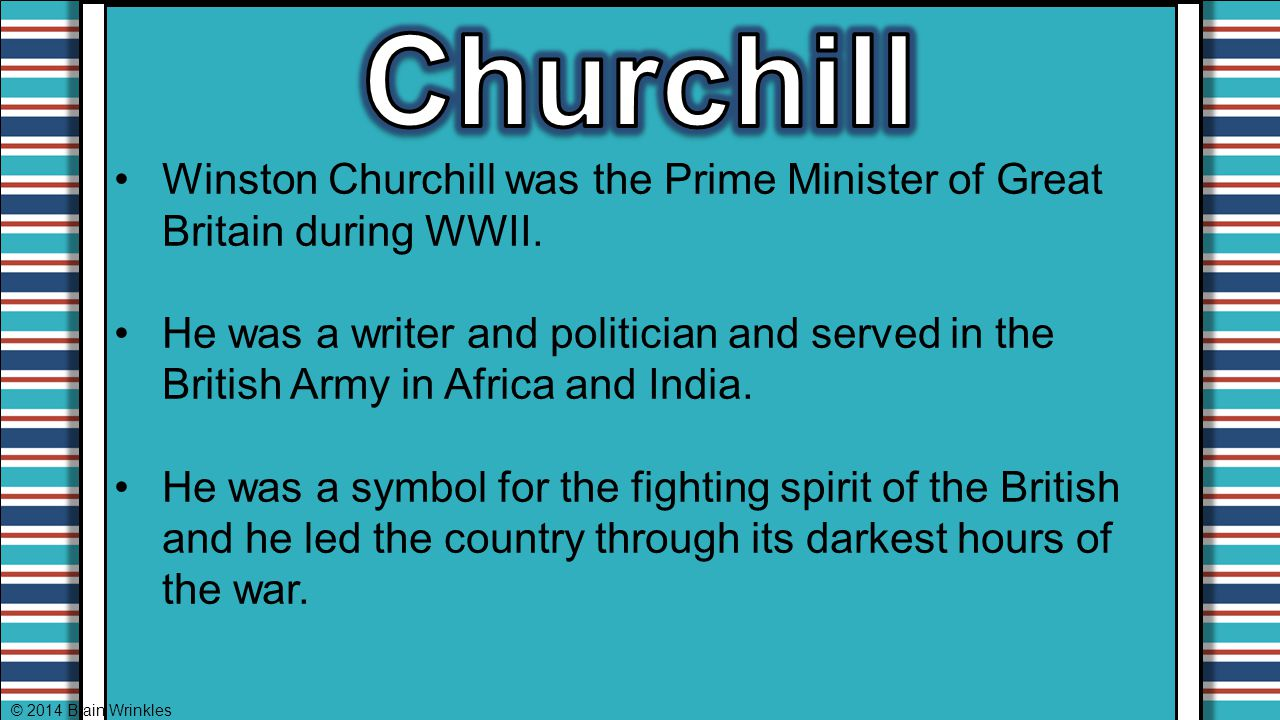 Winston Churchill was the Prime Minister of Great Britain during WWII. He was a writer and politician and served in the British Army in Africa and Ind