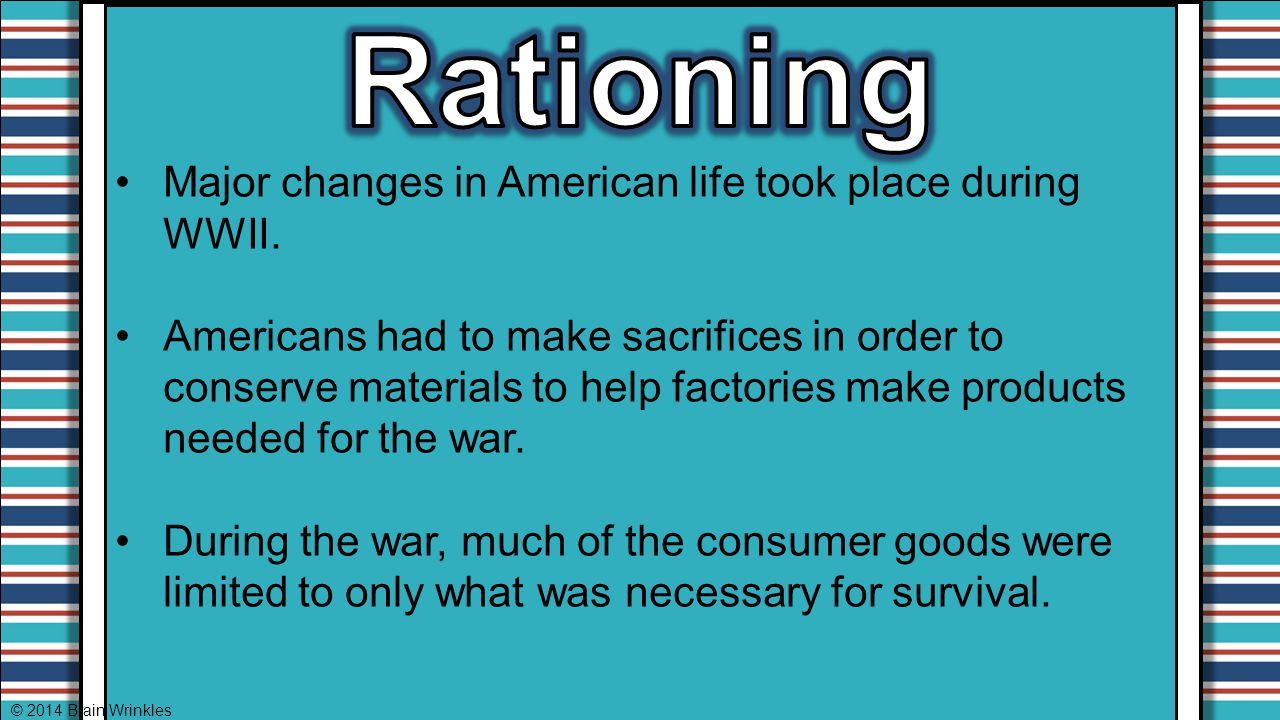 Major changes in American life took place during WWII. Americans had to make sacrifices in order to conserve materials to help factories make products