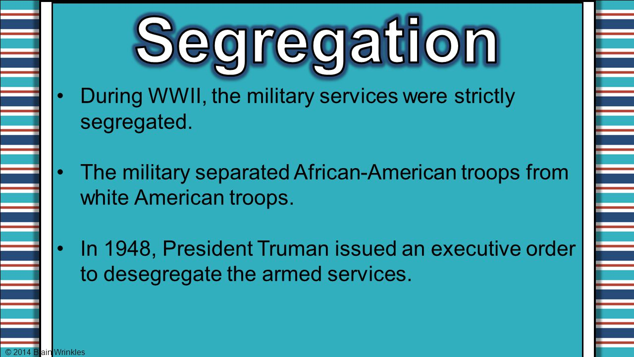 During WWII, the military services were strictly segregated. The military separated African-American troops from white American troops. In 1948, Presi