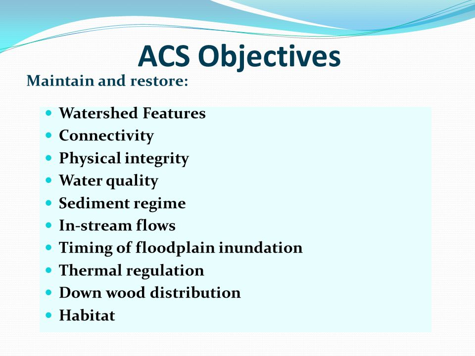 ACS Objectives Maintain and restore: Watershed Features Connectivity Physical integrity Water quality Sediment regime In-stream flows Timing of floodp
