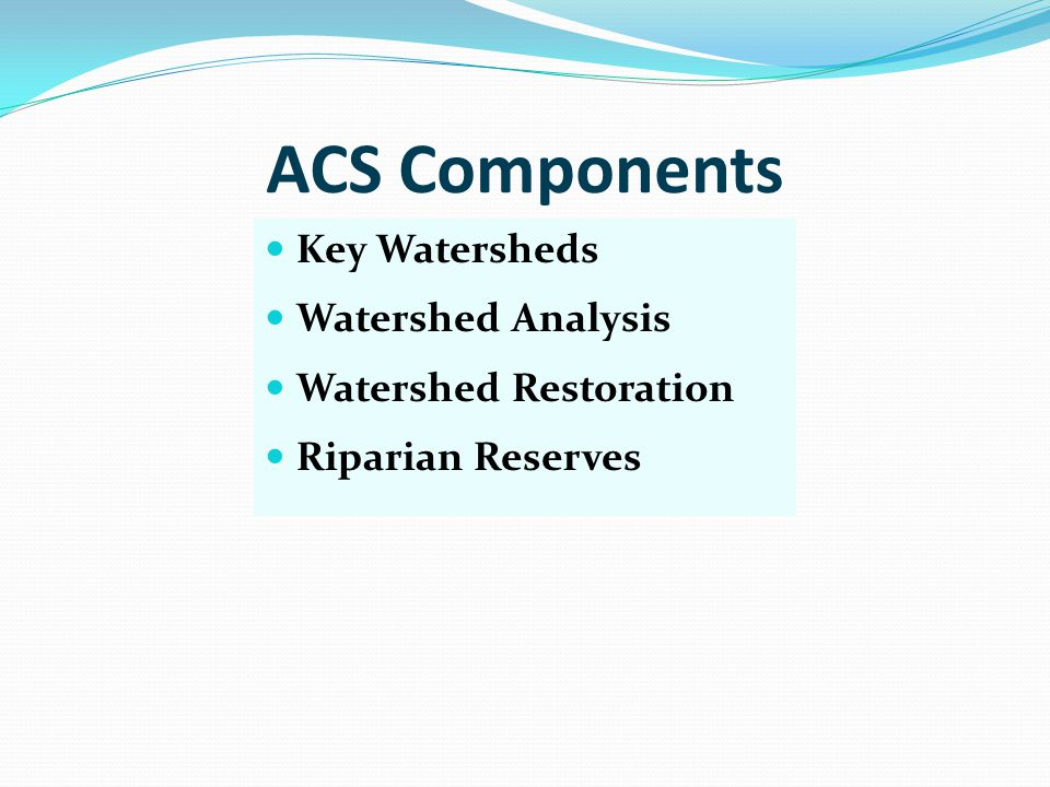 ACS Components Key Watersheds Watershed Analysis Watershed Restoration Riparian Reserves