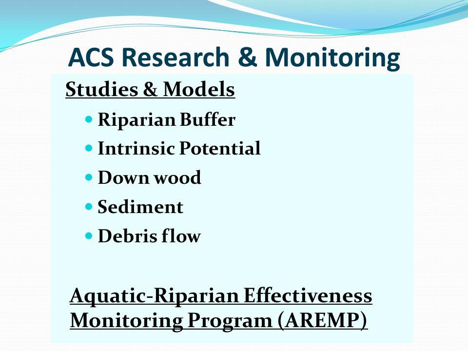 ACS Research & Monitoring Studies & Models Riparian Buffer Intrinsic Potential Down wood Sediment Debris flow Aquatic-Riparian Effectiveness Monitoring Program (AREMP)