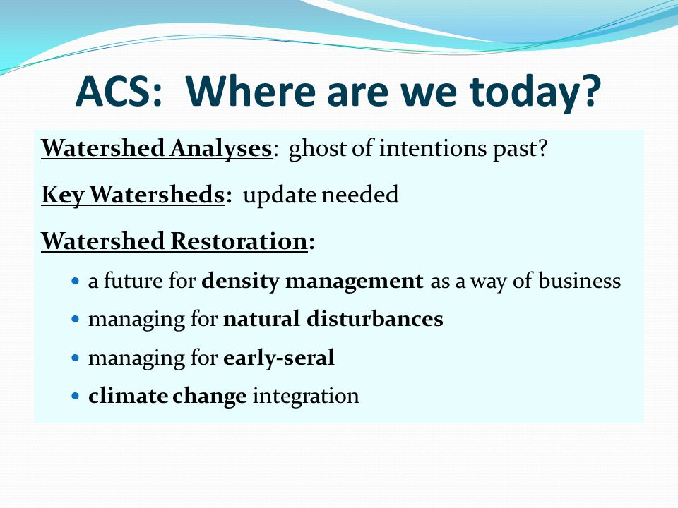 ACS: Where are we today? Watershed Analyses: ghost of intentions past? Key Watersheds: update needed Watershed Restoration: a future for density manag