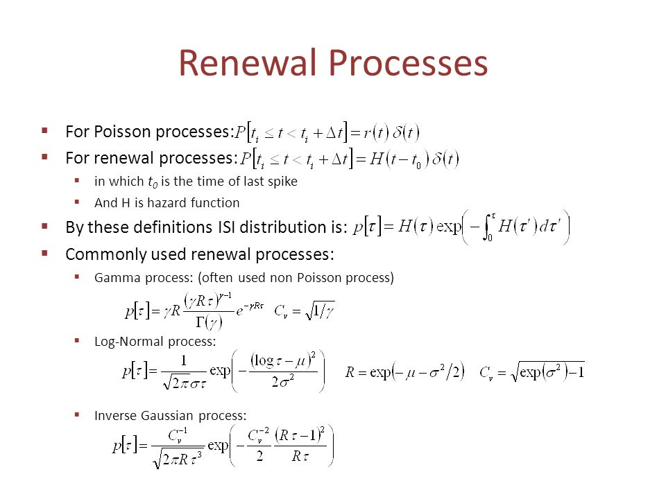 Renewal Processes  For Poisson processes:  For renewal processes:  in which t 0 is the time of last spike  And H is hazard function  By these definitions ISI distribution is:  Commonly used renewal processes:  Gamma process: (often used non Poisson process)  Log-Normal process:  Inverse Gaussian process: