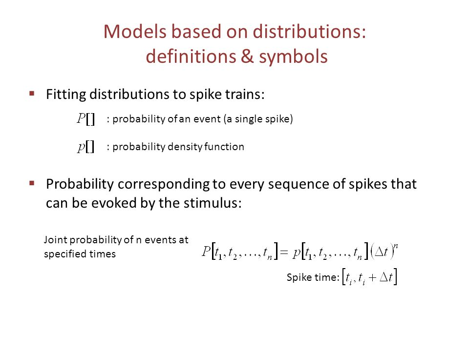 Models based on distributions: definitions & symbols  Fitting distributions to spike trains:  Probability corresponding to every sequence of spikes that can be evoked by the stimulus: : probability of an event (a single spike) : probability density function Spike time: Joint probability of n events at specified times