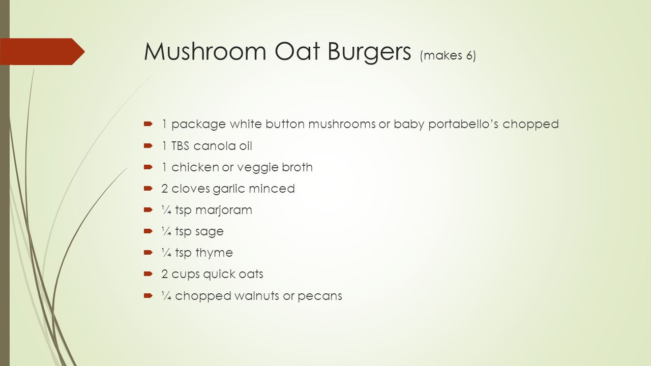 Mushroom Oat Burgers (makes 6)  1 package white button mushrooms or baby portabello's chopped  1 TBS canola oil  1 chicken or veggie broth  2 cloves garlic minced  ¼ tsp marjoram  ¼ tsp sage  ¼ tsp thyme  2 cups quick oats  ¼ chopped walnuts or pecans