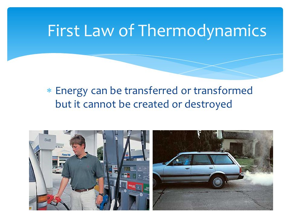 First Law of Thermodynamics  Energy can be transferred or transformed but it cannot be created or destroyed