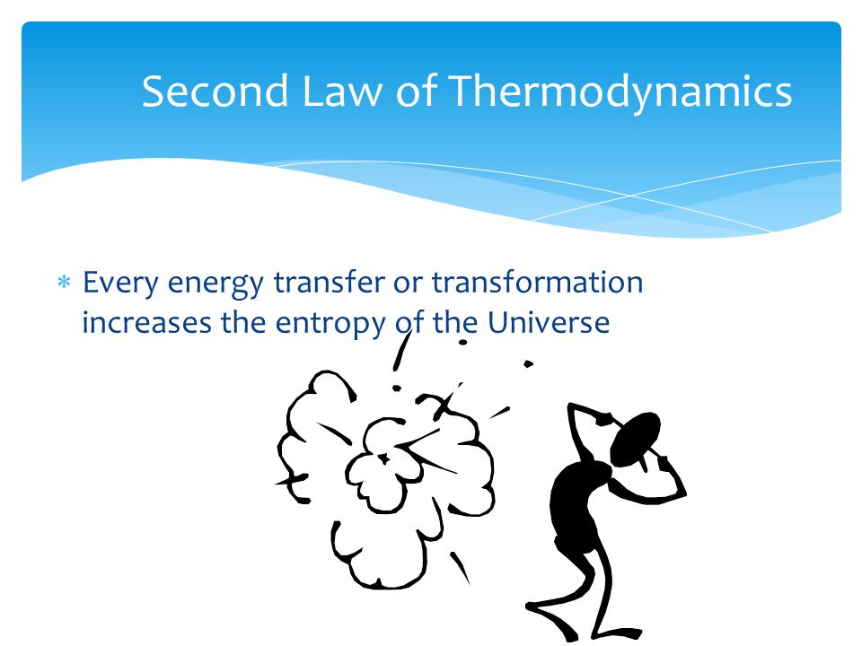 Second Law of Thermodynamics  Every energy transfer or transformation increases the entropy of the Universe