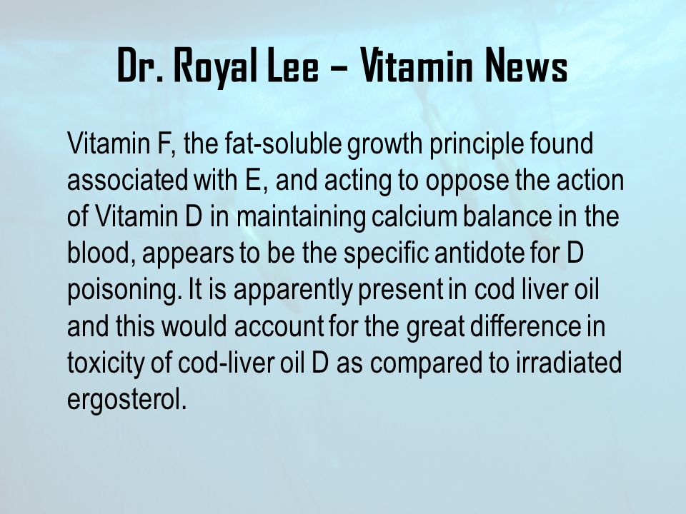 Dr. Royal Lee – Vitamin News Vitamin F, the fat-soluble growth principle found associated with E, and acting to oppose the action of Vitamin D in main
