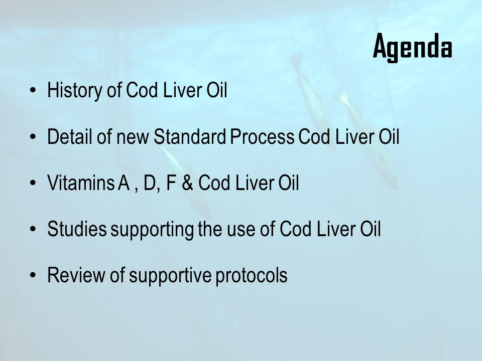 Agenda History of Cod Liver Oil Detail of new Standard Process Cod Liver Oil Vitamins A, D, F & Cod Liver Oil Studies supporting the use of Cod Liver