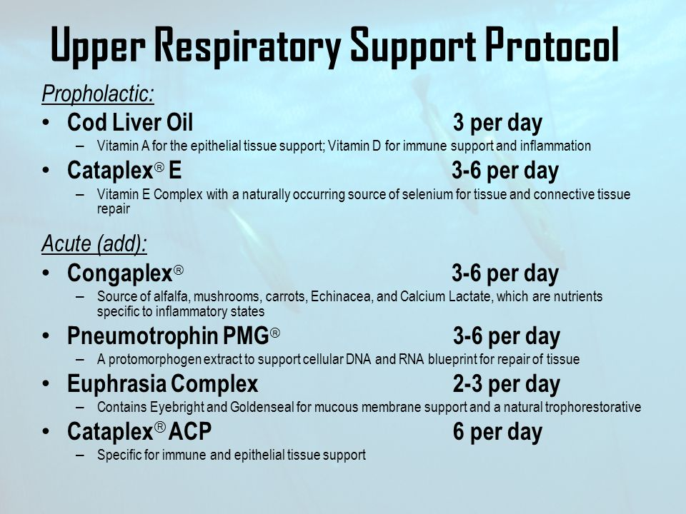 Upper Respiratory Support Protocol Propholactic: Cod Liver Oil 3 per day – Vitamin A for the epithelial tissue support; Vitamin D for immune support a