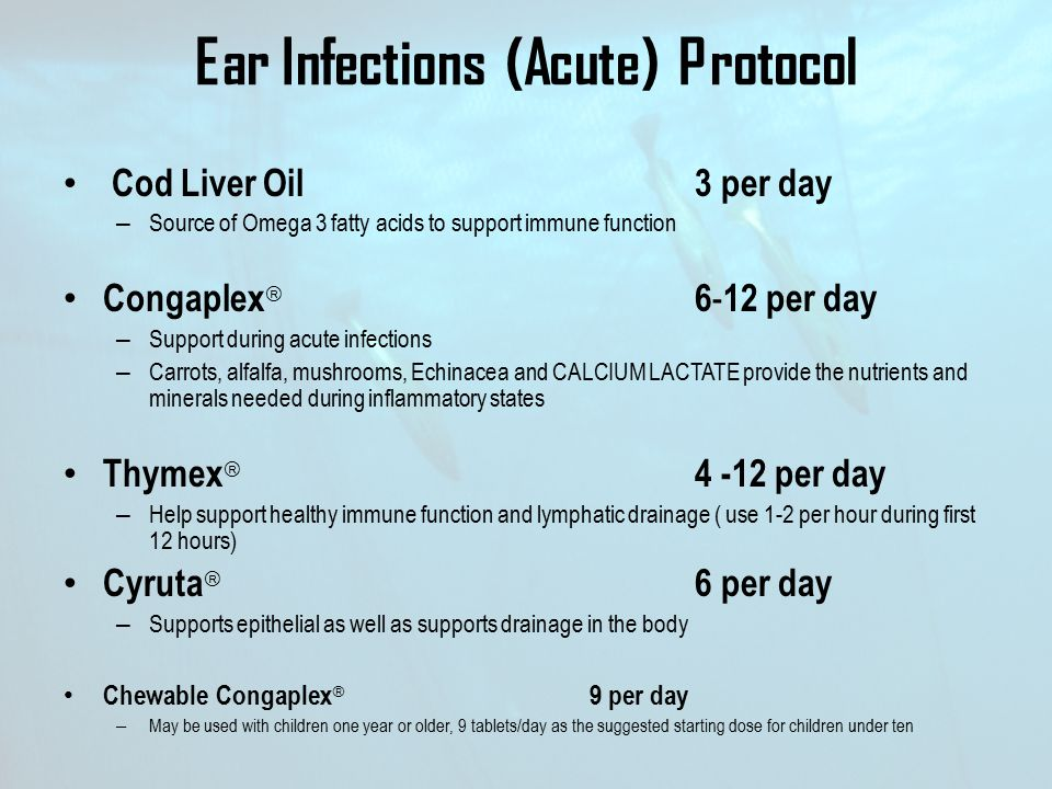 Ear Infections (Acute) Protocol Cod Liver Oil 3 per day – Source of Omega 3 fatty acids to support immune function Congaplex  6 - 12 per day – Suppor