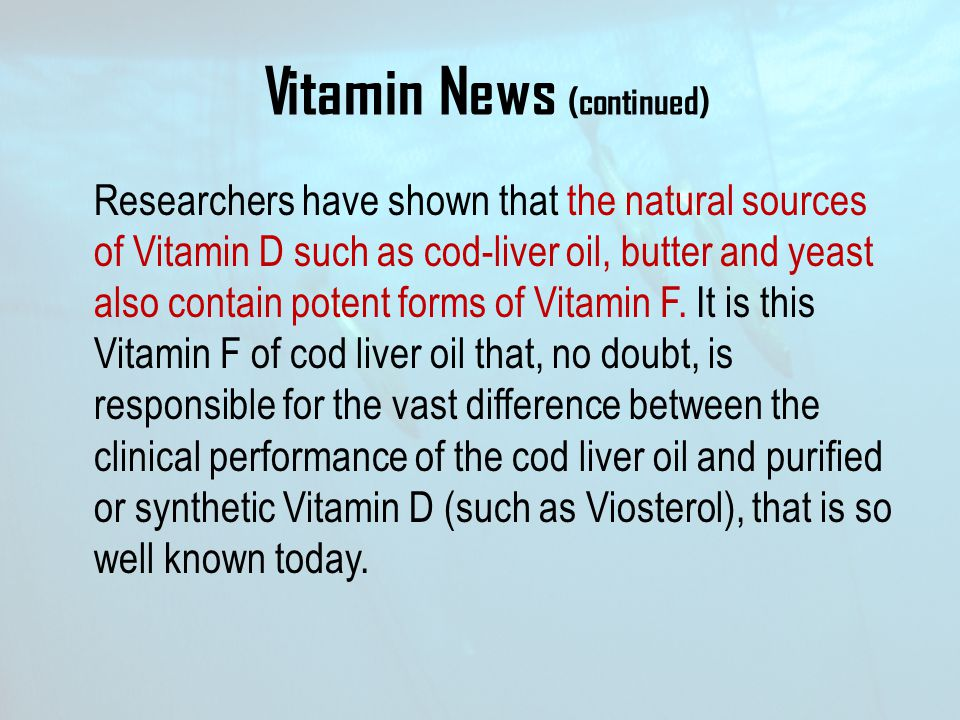 Vitamin News (continued) Researchers have shown that the natural sources of Vitamin D such as cod-liver oil, butter and yeast also contain potent form