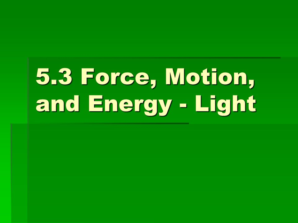 5.3 Force, Motion, and Energy - Light