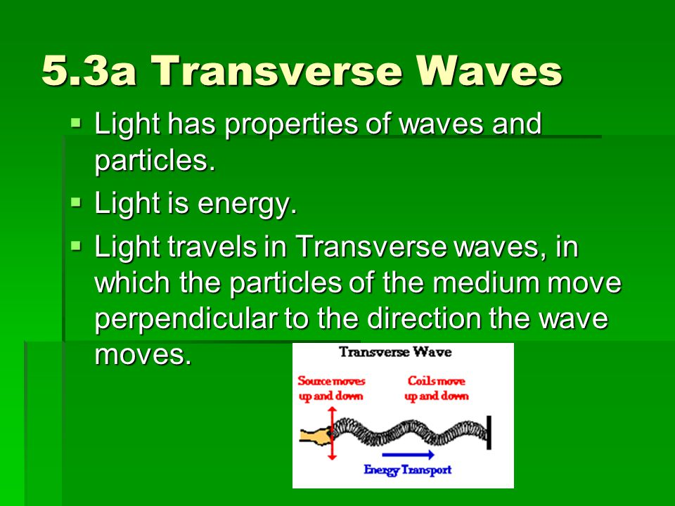 5.3a Transverse Waves  Light has properties of waves and particles.  Light is energy.  Light travels in Transverse waves, in which the particles of