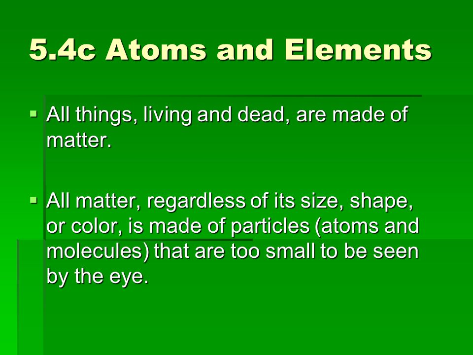 5.4c Atoms and Elements  All things, living and dead, are made of matter.  All matter, regardless of its size, shape, or color, is made of particles