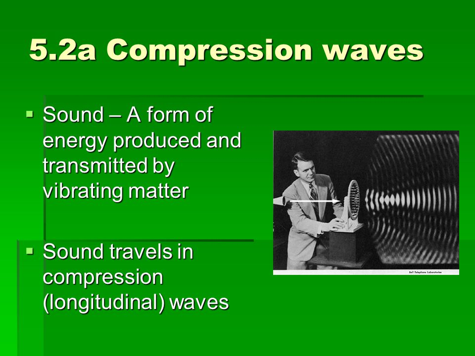 5.2a Compression Waves  Sound is a compression (longitudinal) wave moving back and forth from its source  As sound waves travel, molecules are pressed together in some parts (compression) and in some parts are spread out (rarefaction).