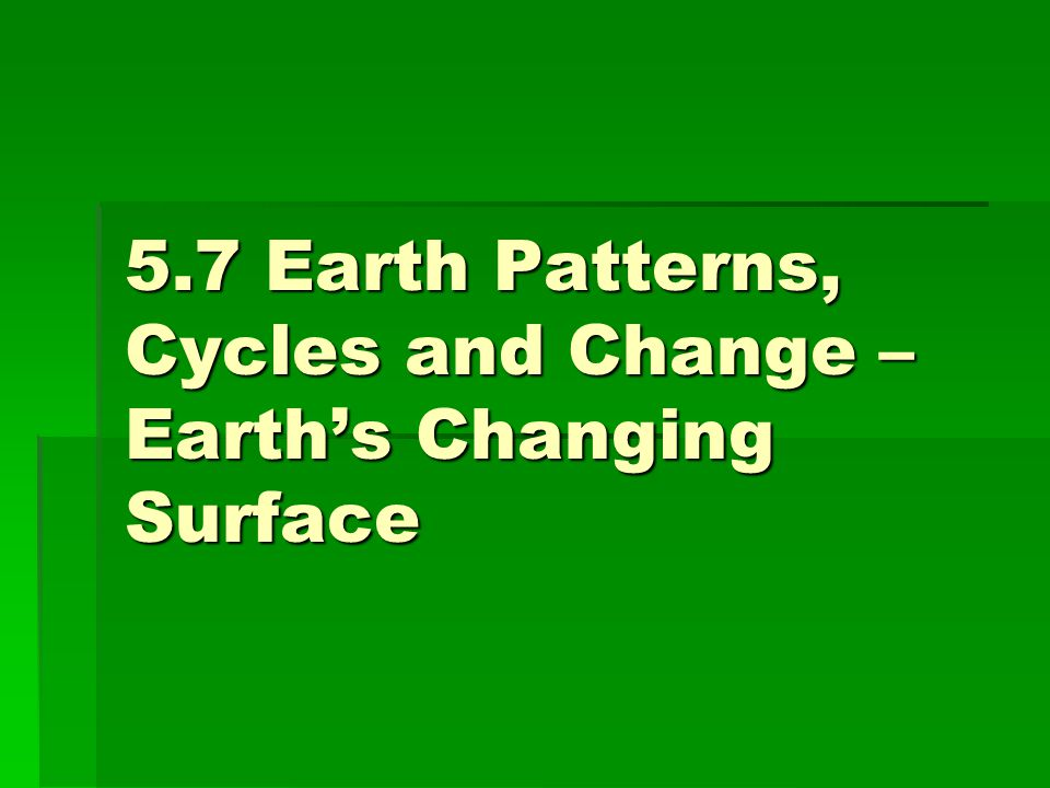 5.7 Earth Patterns, Cycles and Change – Earth's Changing Surface