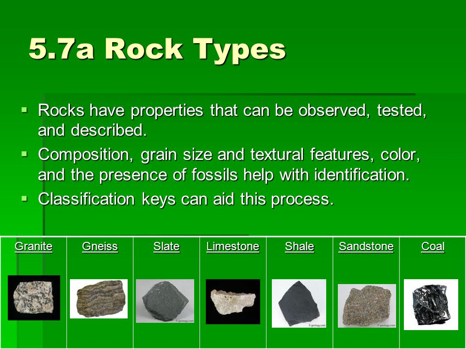 5.7a Rock Types  Rocks have properties that can be observed, tested, and described.  Composition, grain size and textural features, color, and the p
