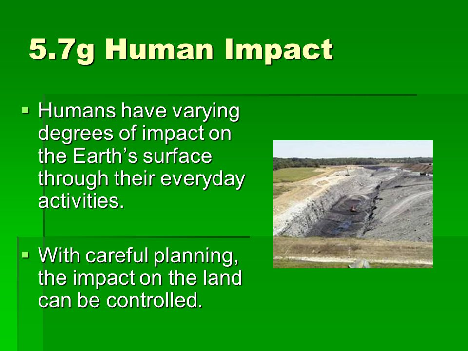 5.7g Human Impact  Humans have varying degrees of impact on the Earth's surface through their everyday activities.  With careful planning, the impac