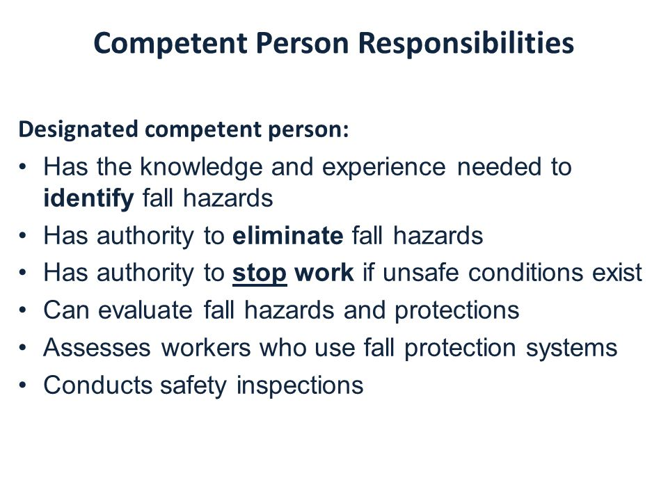 Competent Person Responsibilities Designated competent person: Has the knowledge and experience needed to identify fall hazards Has authority to eliminate fall hazards Has authority to stop work if unsafe conditions exist Can evaluate fall hazards and protections Assesses workers who use fall protection systems Conducts safety inspections