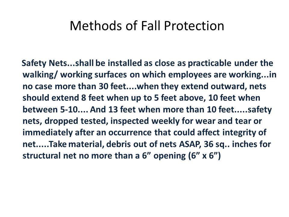 Methods of Fall Protection Safety Nets...shall be installed as close as practicable under the walking/ working surfaces on which employees are working...in no case more than 30 feet....when they extend outward, nets should extend 8 feet when up to 5 feet above, 10 feet when between 5-10....