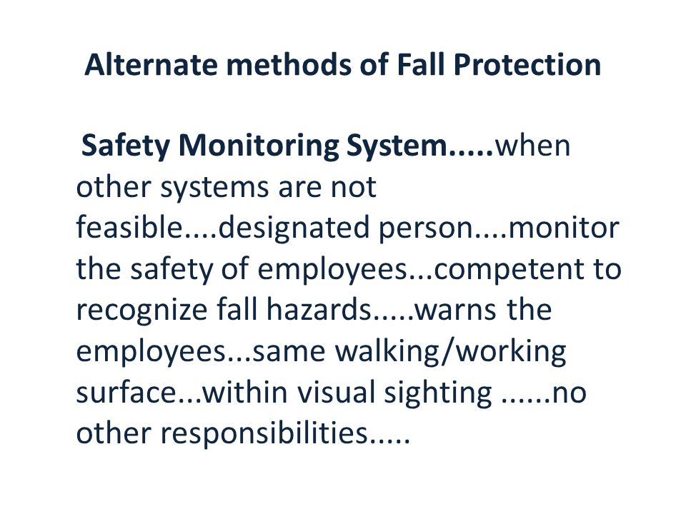 Alternate methods of Fall Protection Safety Monitoring System.....when other systems are not feasible....designated person....monitor the safety of employees...competent to recognize fall hazards.....warns the employees...same walking/working surface...within visual sighting......no other responsibilities.....