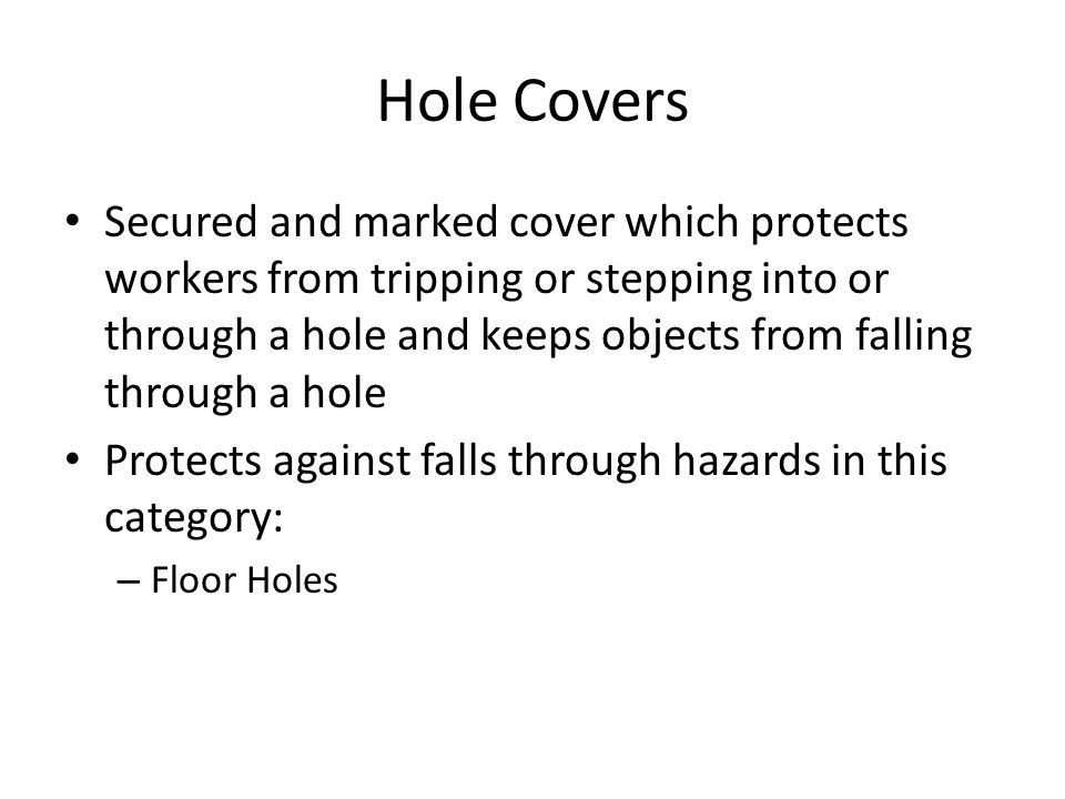 Hole Covers Secured and marked cover which protects workers from tripping or stepping into or through a hole and keeps objects from falling through a hole Protects against falls through hazards in this category: – Floor Holes