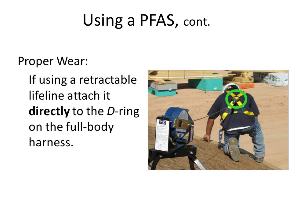 Using a PFAS, cont. Proper Wear: If using a retractable lifeline attach it directly to the D-ring on the full-body harness.