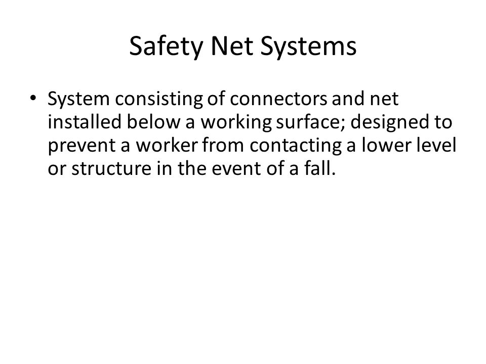Safety Net Systems System consisting of connectors and net installed below a working surface; designed to prevent a worker from contacting a lower level or structure in the event of a fall.