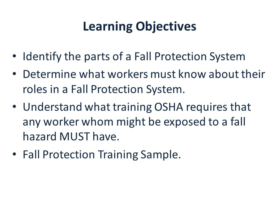 Learning Objectives Identify the parts of a Fall Protection System Determine what workers must know about their roles in a Fall Protection System.
