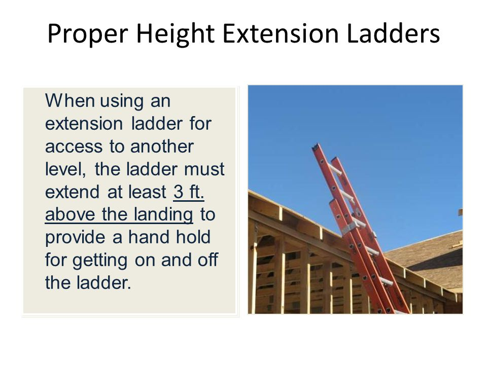 Proper Height Extension Ladders When using an extension ladder for access to another level, the ladder must extend at least 3 ft.