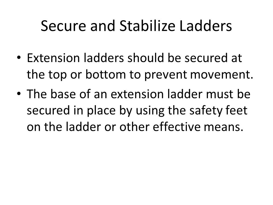 Secure and Stabilize Ladders Extension ladders should be secured at the top or bottom to prevent movement.
