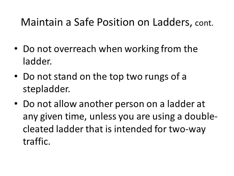 Maintain a Safe Position on Ladders, cont. Do not overreach when working from the ladder.