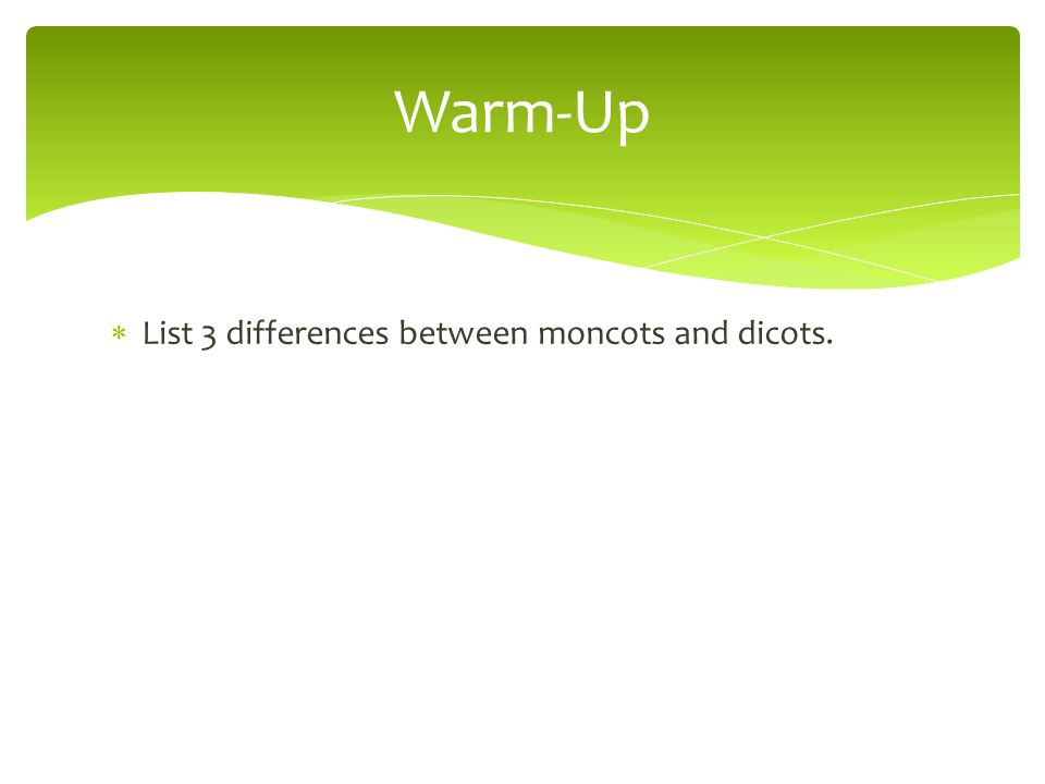  List 3 differences between moncots and dicots. Warm-Up