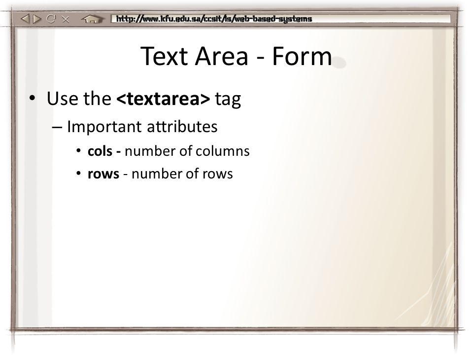 Text Area - Form Use the tag – Important attributes cols - number of columns rows - number of rows