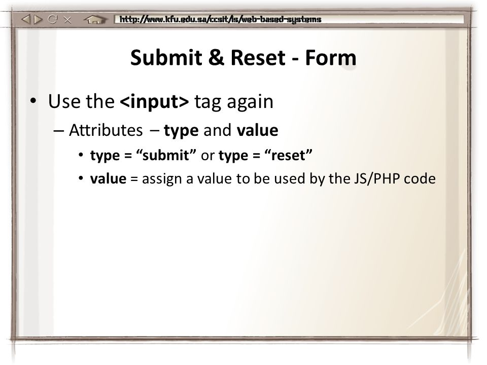 Submit & Reset - Form Use the tag again – Attributes – type and value type = submit or type = reset value = assign a value to be used by the JS/PHP code