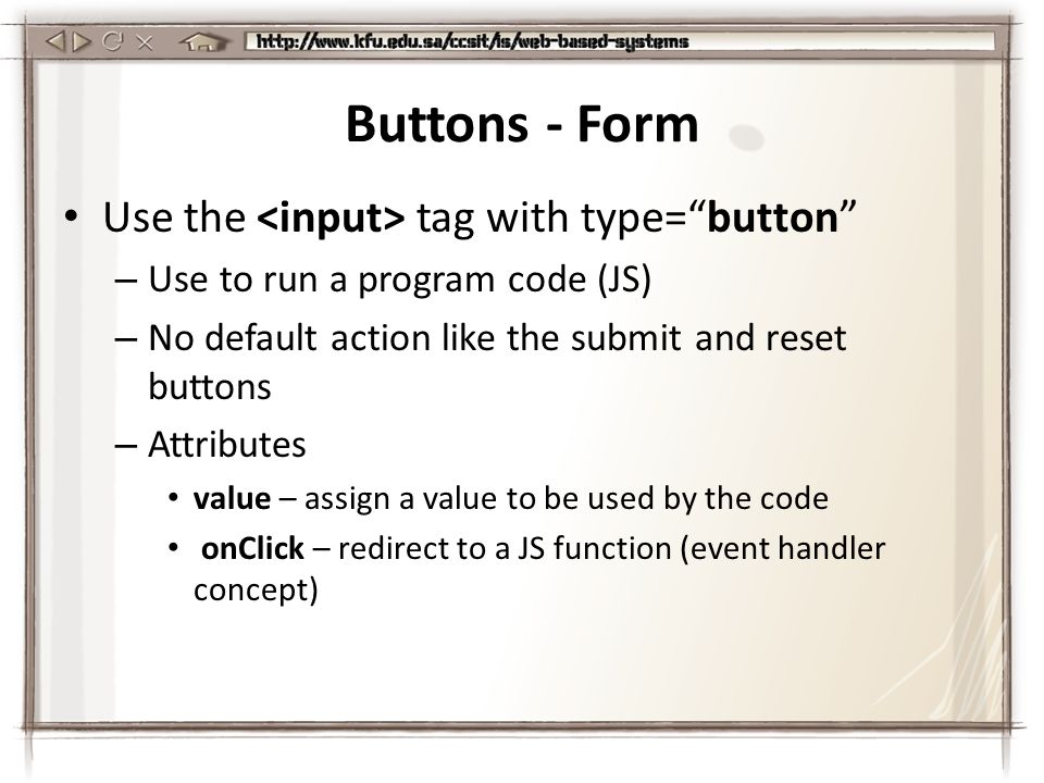 Buttons - Form Use the tag with type= button – Use to run a program code (JS) – No default action like the submit and reset buttons – Attributes value – assign a value to be used by the code onClick – redirect to a JS function (event handler concept)