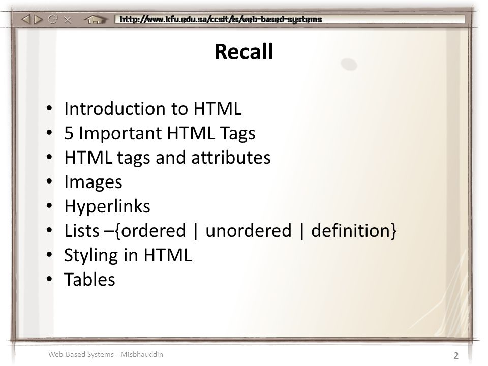 Introduction to HTML 5 Important HTML Tags HTML tags and attributes Images Hyperlinks Lists –{ordered | unordered | definition} Styling in HTML Tables Web-Based Systems - Misbhauddin 2 Recall