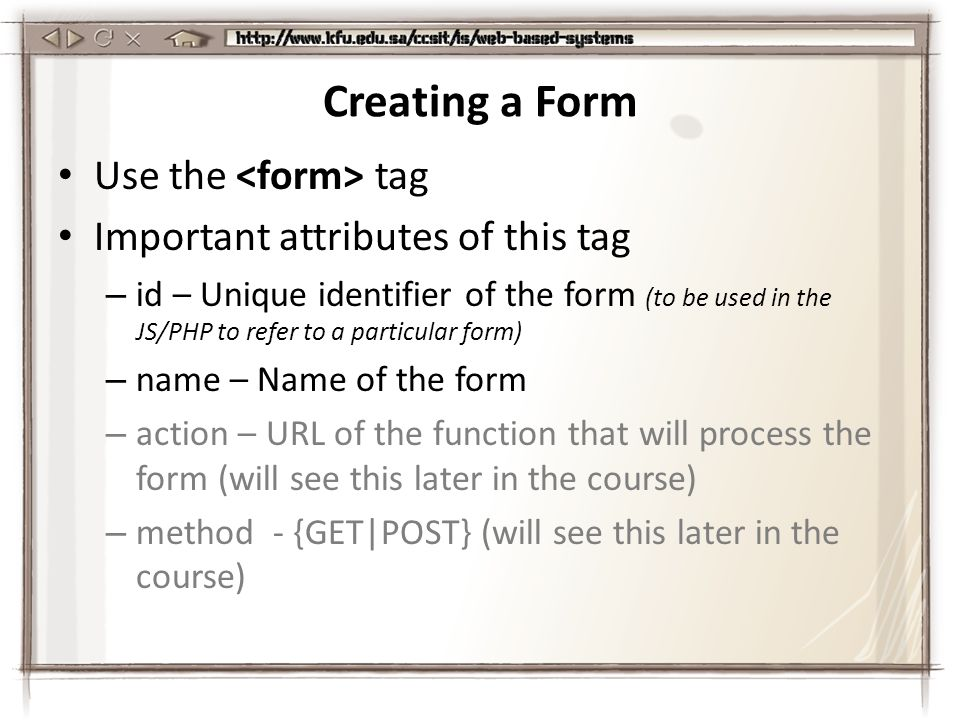 Creating a Form Use the tag Important attributes of this tag – id – Unique identifier of the form (to be used in the JS/PHP to refer to a particular form) – name – Name of the form – action – URL of the function that will process the form (will see this later in the course) – method - {GET|POST} (will see this later in the course)