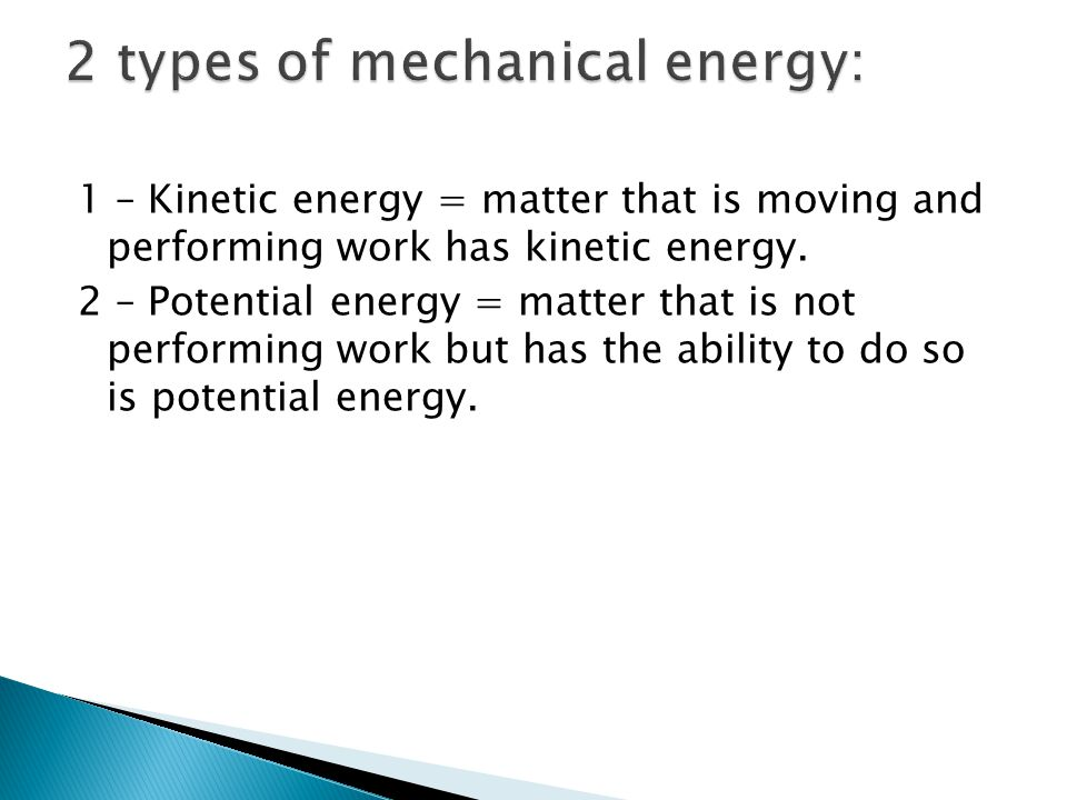 1 – Kinetic energy = matter that is moving and performing work has kinetic energy. 2 – Potential energy = matter that is not performing work but has t