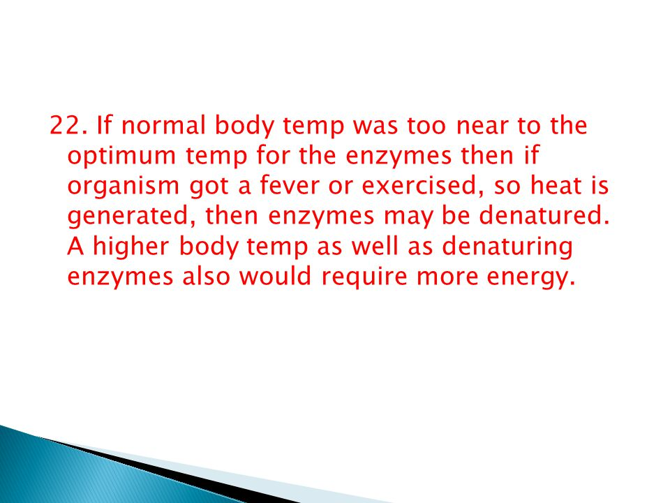 22. If normal body temp was too near to the optimum temp for the enzymes then if organism got a fever or exercised, so heat is generated, then enzymes