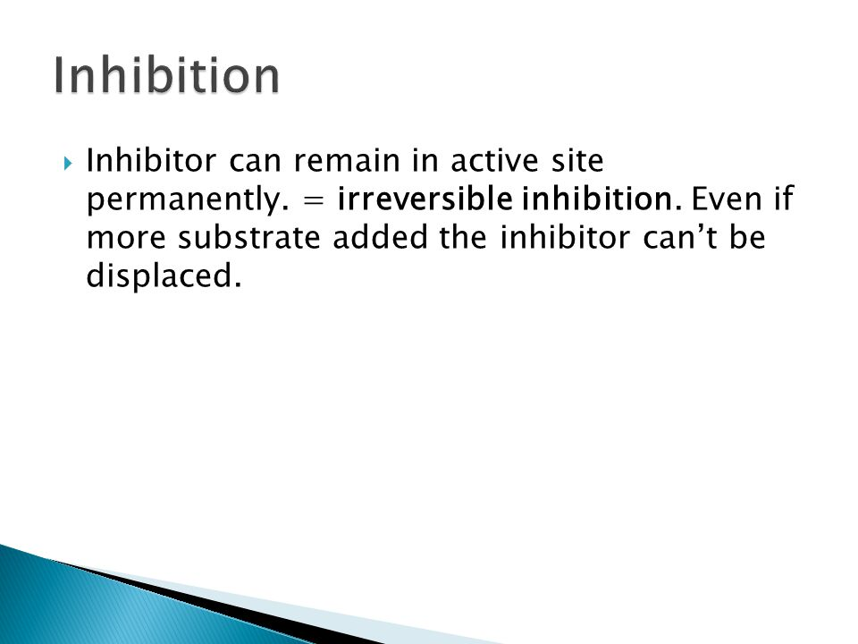 Inhibitor can remain in active site permanently. = irreversible inhibition. Even if more substrate added the inhibitor can't be displaced.